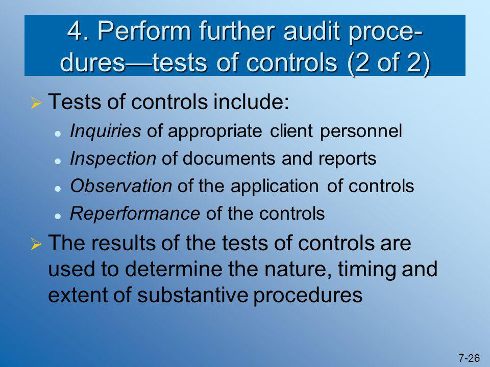 7-26 4. Perform further audit proce- dures—tests of controls (2 of 2)  Tests of controls include: Inquiries of appropriate client personnel Inspectio