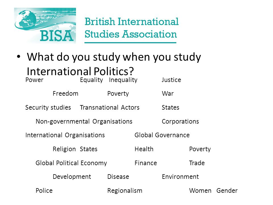 What do you study when you study International Politics? Power Equality InequalityJustice Freedom PovertyWar Security studies Transnational ActorsStat