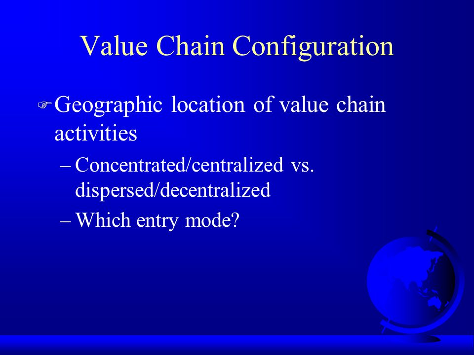 Value Chain Configuration F Geographic location of value chain activities –Concentrated/centralized vs. dispersed/decentralized –Which entry mode?