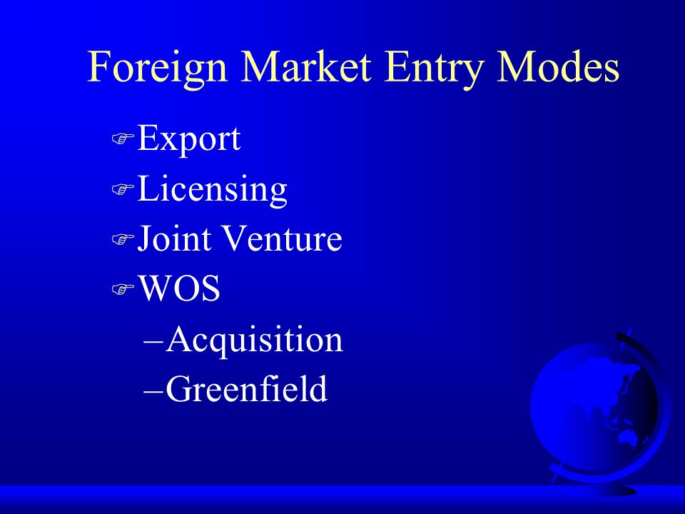 Foreign Market Entry Modes F Export F Licensing F Joint Venture F WOS –Acquisition –Greenfield
