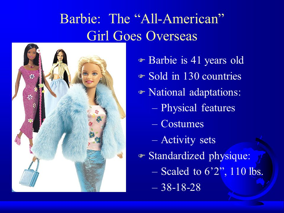 """Barbie: The """"All-American"""" Girl Goes Overseas F Barbie is 41 years old F Sold in 130 countries F National adaptations: –Physical features –Costumes –A"""