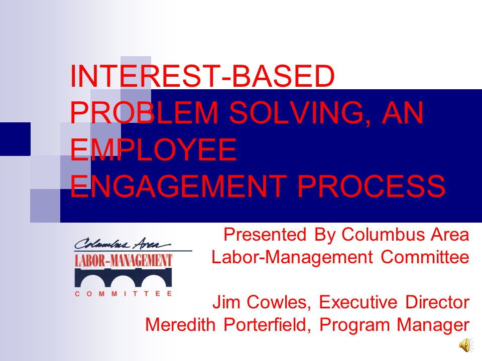 INTEREST-BASED PROBLEM SOLVING, AN EMPLOYEE ENGAGEMENT PROCESS Presented By Columbus Area Labor-Management Committee Jim Cowles, Executive Director Meredith Porterfield, Program Manager