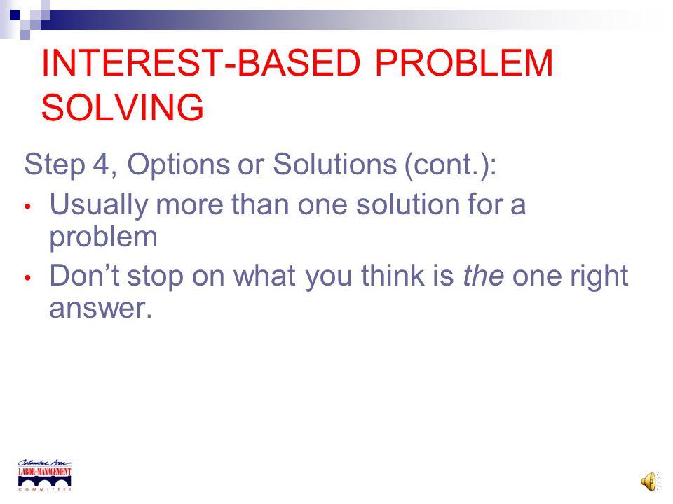 INTEREST-BASED PROBLEM SOLVING Step 2 – Identify Interests Brainstorm each side's interests. Develop a long list of interests. Step 3 – Identify Mutua