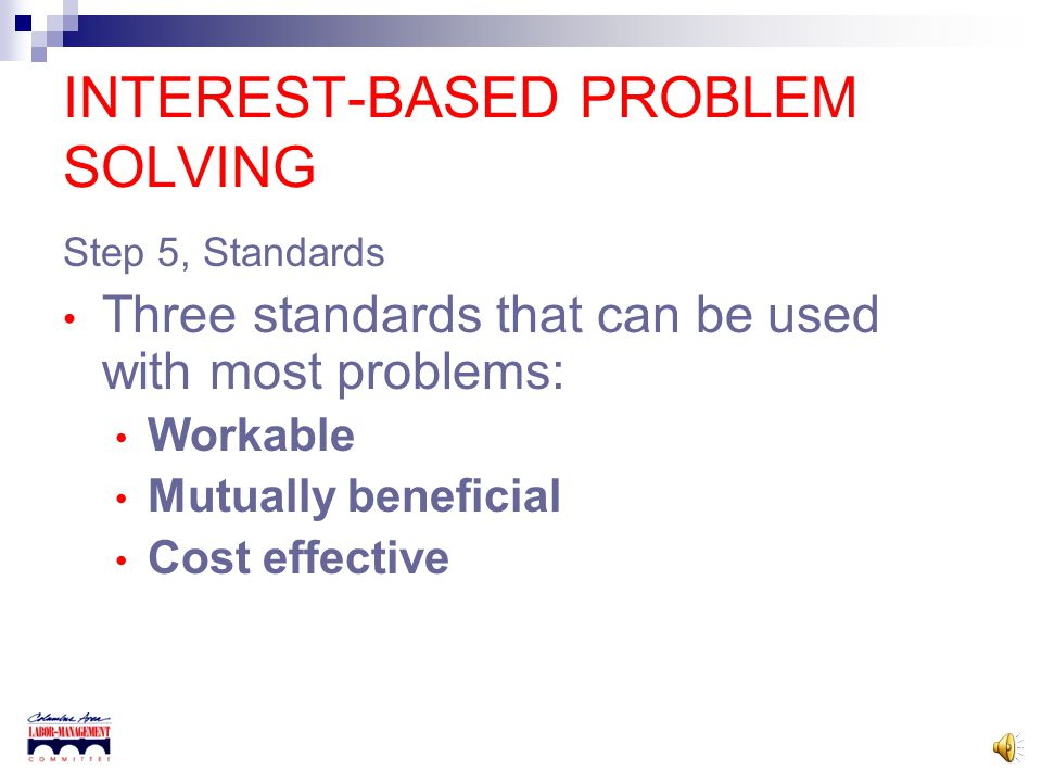 INTEREST-BASED PROBLEM SOLVING Step 5, Standards We use standards or criteria to make decisions all the time but don't think about. Standards need to