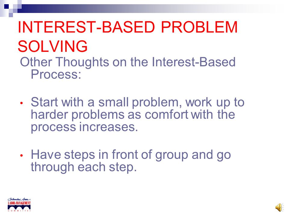 INTEREST-BASED PROBLEM SOLVING Step 7, Come to Consensus on a Solution There will probably be more than one solution that meets the standards. Options