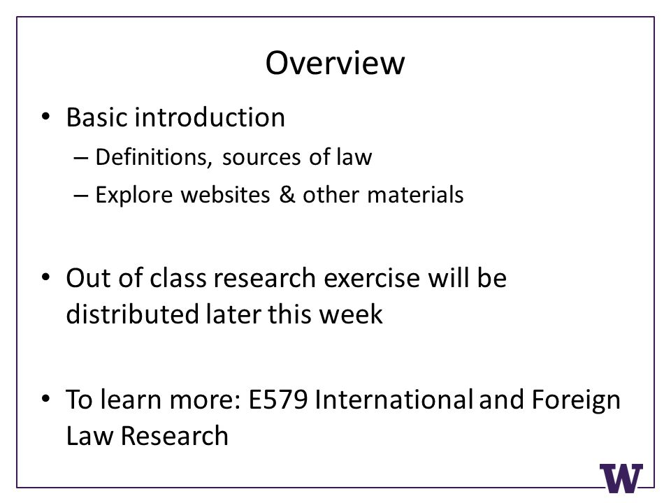 Overview Basic introduction – Definitions, sources of law – Explore websites & other materials Out of class research exercise will be distributed late