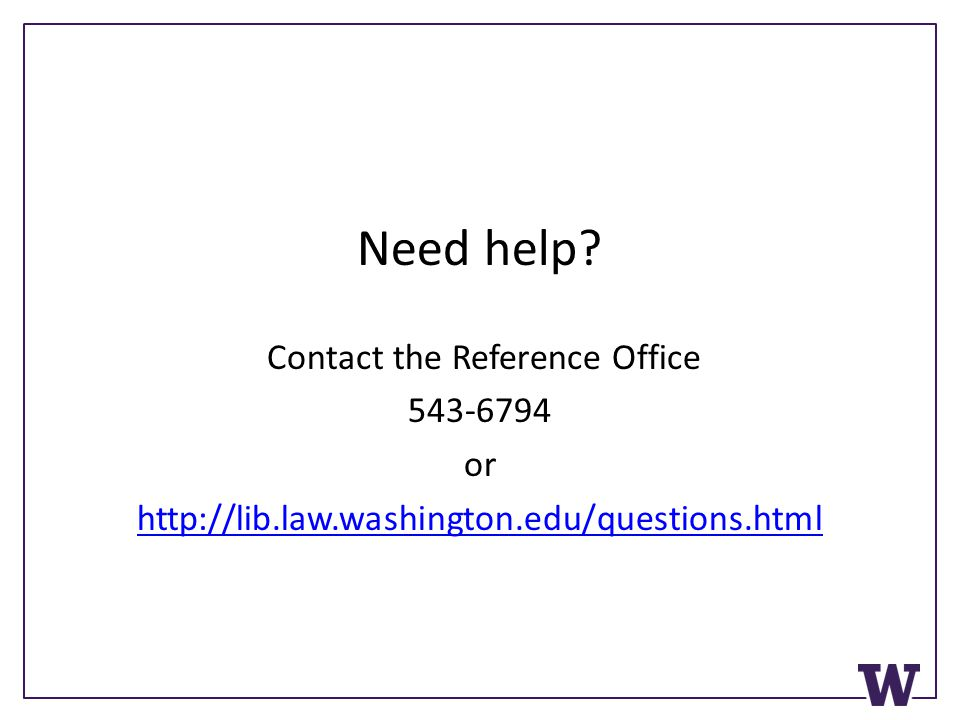 Need help? Contact the Reference Office 543-6794 or http://lib.law.washington.edu/questions.html