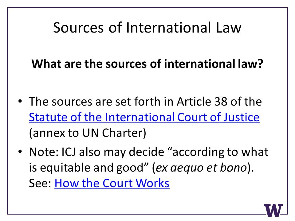 Sources of International Law What are the sources of international law? The sources are set forth in Article 38 of the Statute of the International Co