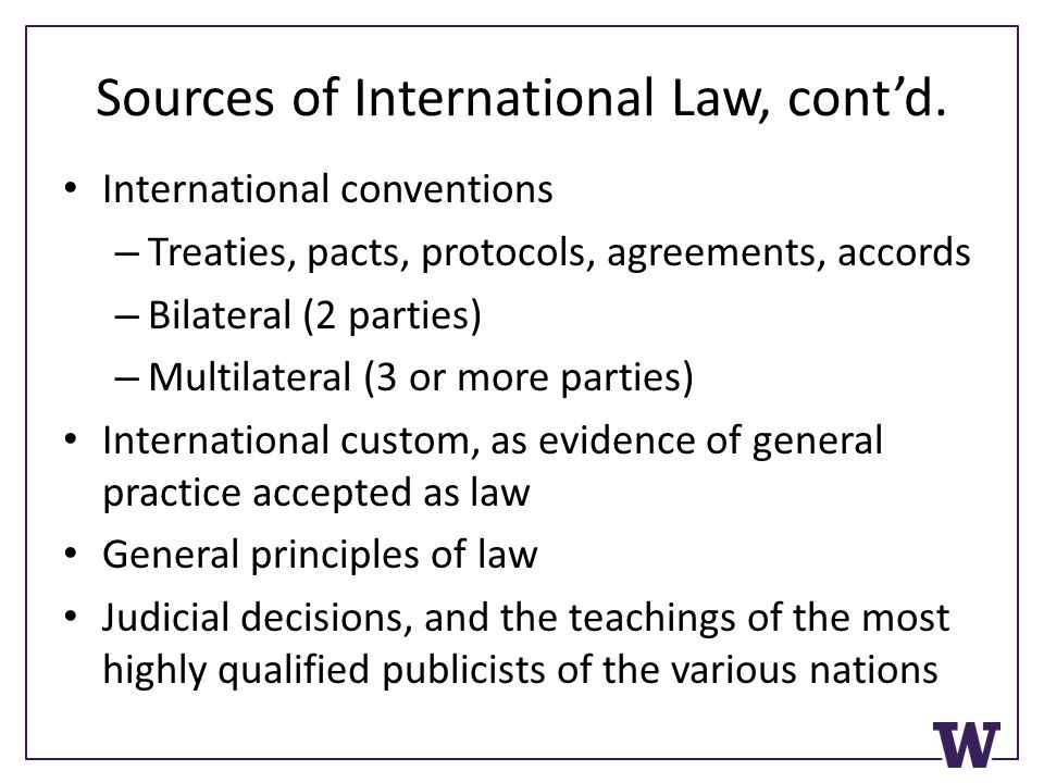 Sources of International Law, cont'd. International conventions – Treaties, pacts, protocols, agreements, accords – Bilateral (2 parties) – Multilater