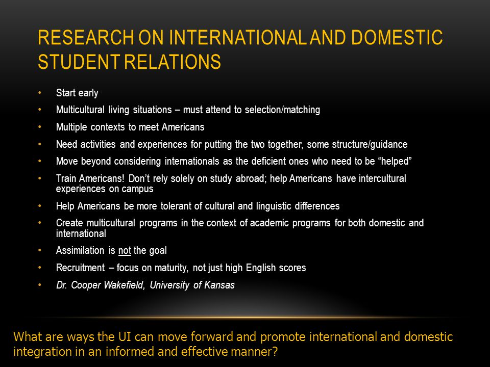 RESEARCH ON INTERNATIONAL AND DOMESTIC STUDENT RELATIONS Start early Multicultural living situations – must attend to selection/matching Multiple contexts to meet Americans Need activities and experiences for putting the two together, some structure/guidance Move beyond considering internationals as the deficient ones who need to be helped Train Americans.