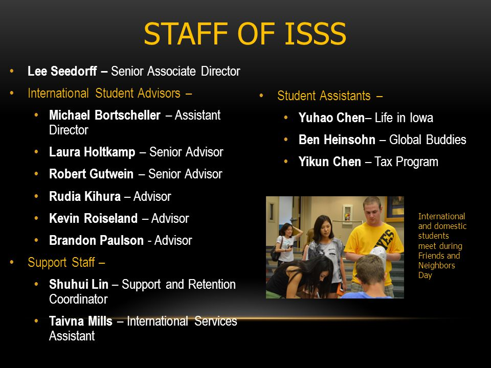 STAFF OF ISSS Lee Seedorff – Senior Associate Director International Student Advisors – Michael Bortscheller – Assistant Director Laura Holtkamp – Senior Advisor Robert Gutwein – Senior Advisor Rudia Kihura – Advisor Kevin Roiseland – Advisor Brandon Paulson - Advisor Support Staff – Shuhui Lin – Support and Retention Coordinator Taivna Mills – International Services Assistant Student Assistants – Yuhao Chen – Life in Iowa Ben Heinsohn – Global Buddies Yikun Chen – Tax Program International and domestic students meet during Friends and Neighbors Day