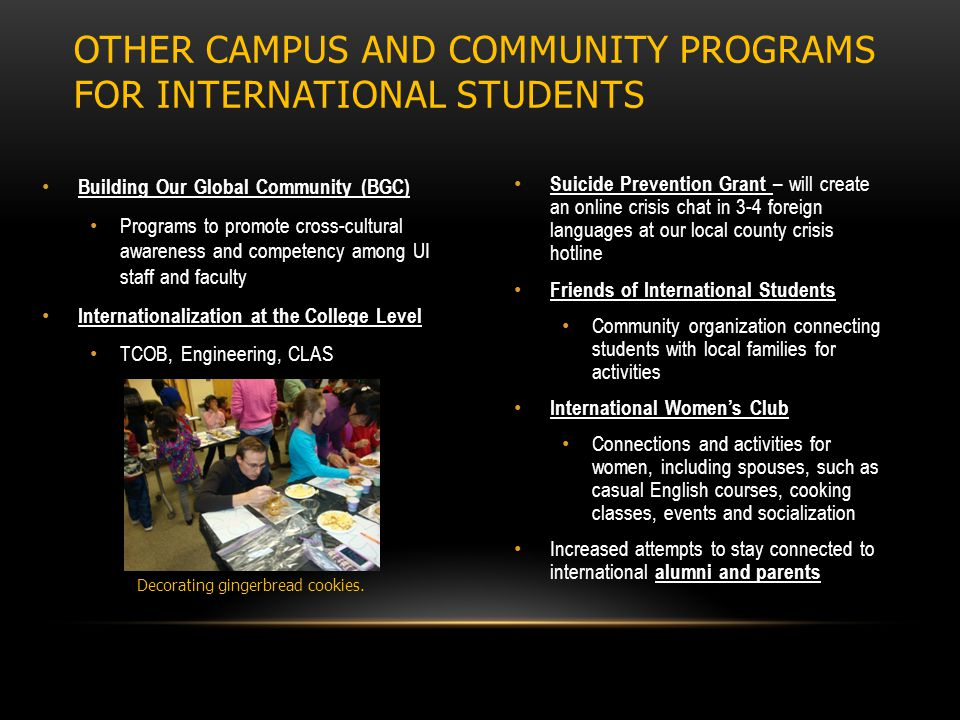 Building Our Global Community (BGC) Programs to promote cross-cultural awareness and competency among UI staff and faculty Internationalization at the College Level TCOB, Engineering, CLAS Suicide Prevention Grant – will create an online crisis chat in 3-4 foreign languages at our local county crisis hotline Friends of International Students Community organization connecting students with local families for activities International Women's Club Connections and activities for women, including spouses, such as casual English courses, cooking classes, events and socialization Increased attempts to stay connected to international alumni and parents OTHER CAMPUS AND COMMUNITY PROGRAMS FOR INTERNATIONAL STUDENTS Decorating gingerbread cookies.