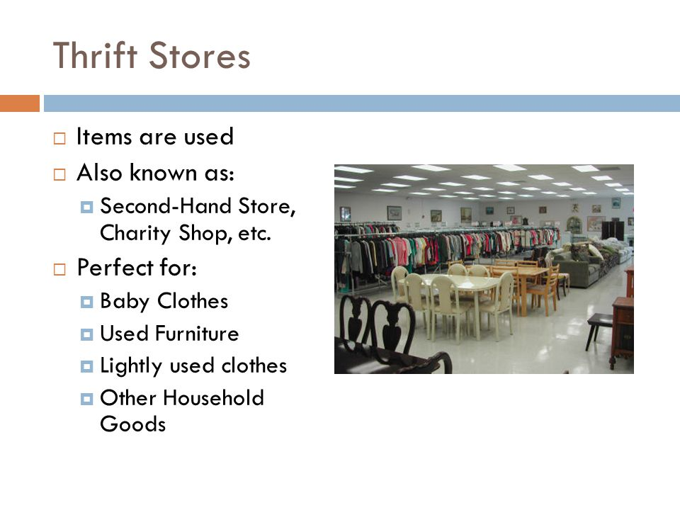Thrift Stores  Items are used  Also known as:  Second-Hand Store, Charity Shop, etc.