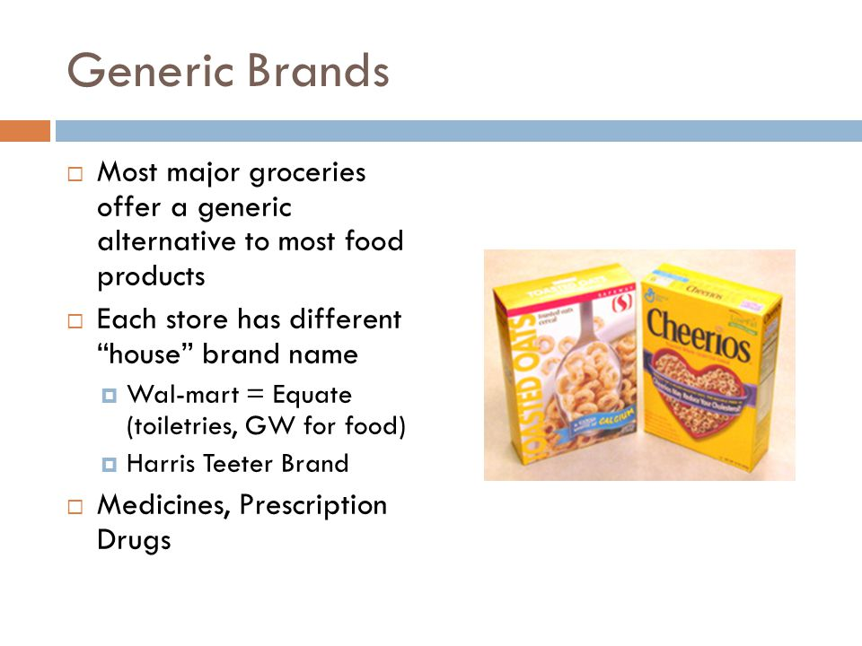Generic Brands  Most major groceries offer a generic alternative to most food products  Each store has different house brand name  Wal-mart = Equate (toiletries, GW for food)  Harris Teeter Brand  Medicines, Prescription Drugs