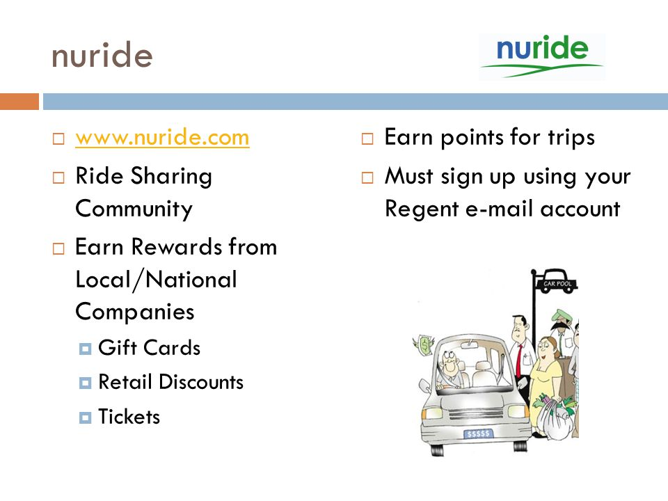 nuride  www.nuride.com www.nuride.com  Ride Sharing Community  Earn Rewards from Local/National Companies  Gift Cards  Retail Discounts  Tickets  Earn points for trips  Must sign up using your Regent e-mail account