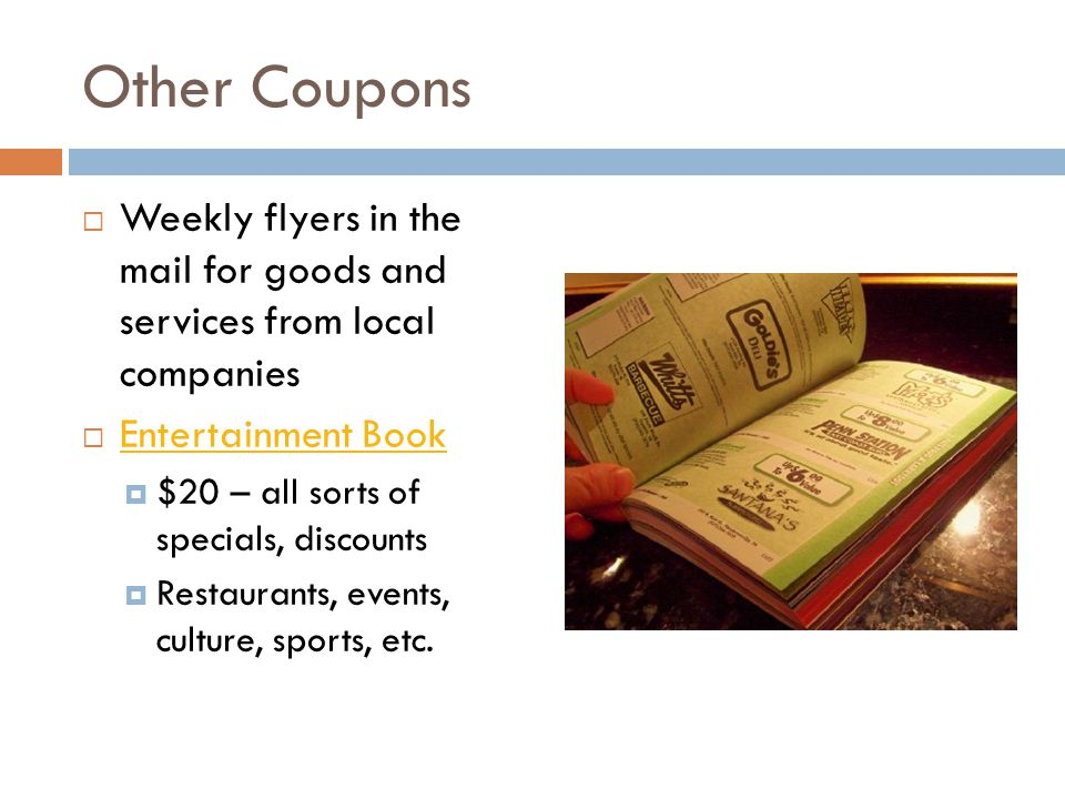 Other Coupons  Weekly flyers in the mail for goods and services from local companies  Entertainment Book Entertainment Book  $20 – all sorts of specials, discounts  Restaurants, events, culture, sports, etc.