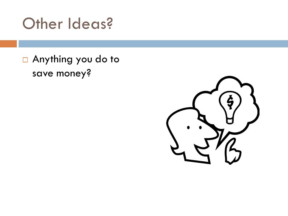 Other Ideas  Anything you do to save money