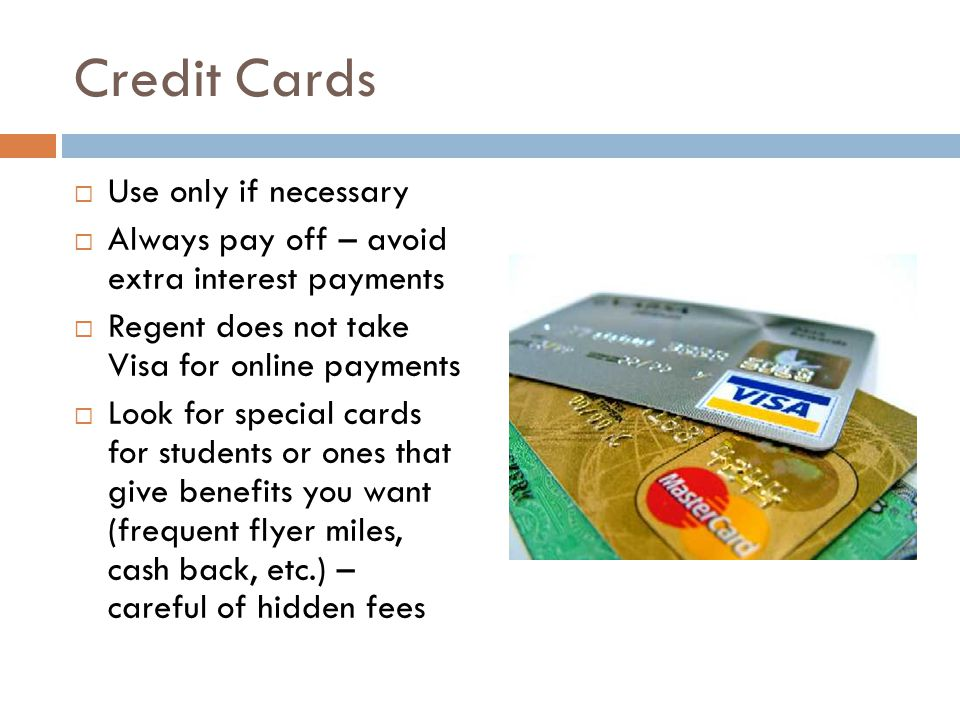 Credit Cards  Use only if necessary  Always pay off – avoid extra interest payments  Regent does not take Visa for online payments  Look for special cards for students or ones that give benefits you want (frequent flyer miles, cash back, etc.) – careful of hidden fees