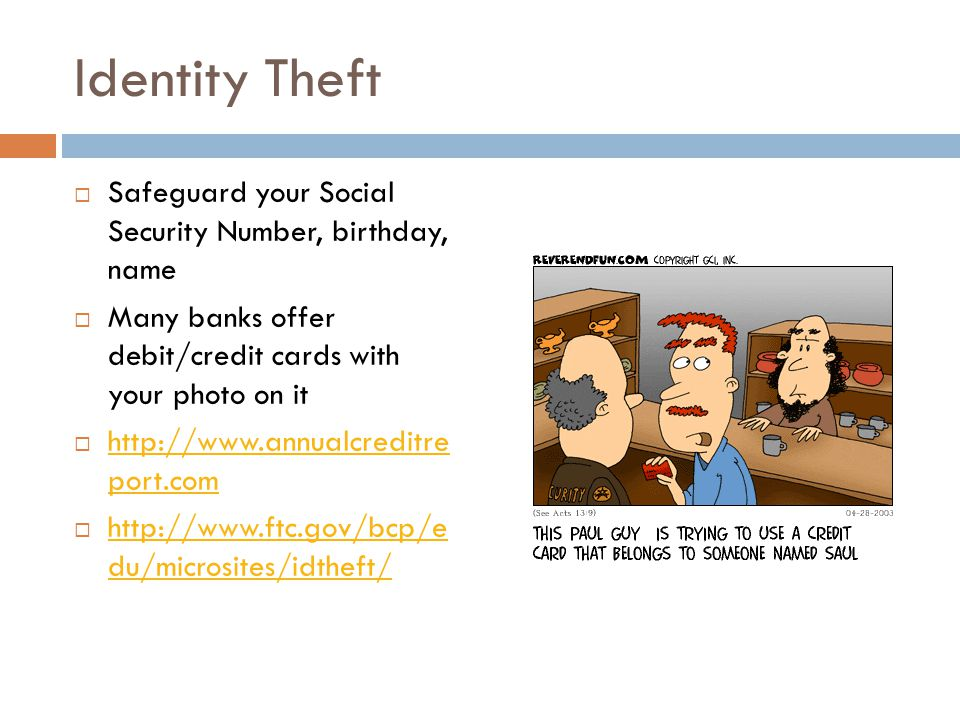 Identity Theft  Safeguard your Social Security Number, birthday, name  Many banks offer debit/credit cards with your photo on it  http://www.annualcreditre port.com http://www.annualcreditre port.com  http://www.ftc.gov/bcp/e du/microsites/idtheft/ http://www.ftc.gov/bcp/e du/microsites/idtheft/