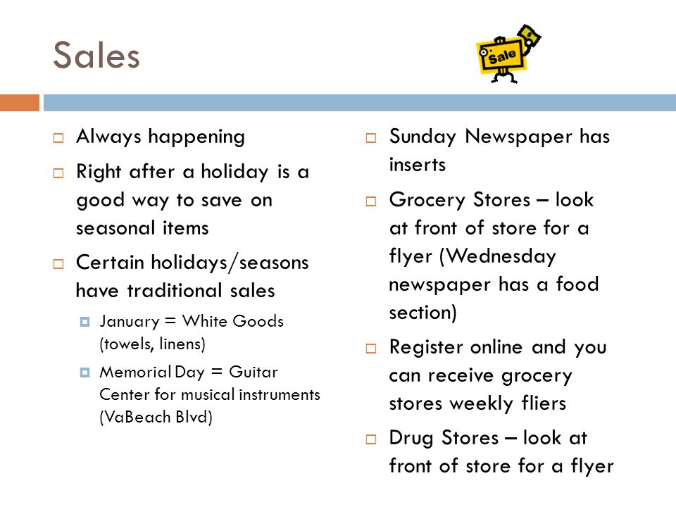 Sales  Always happening  Right after a holiday is a good way to save on seasonal items  Certain holidays/seasons have traditional sales  January = White Goods (towels, linens)  Memorial Day = Guitar Center for musical instruments (VaBeach Blvd)  Sunday Newspaper has inserts  Grocery Stores – look at front of store for a flyer (Wednesday newspaper has a food section)  Register online and you can receive grocery stores weekly fliers  Drug Stores – look at front of store for a flyer