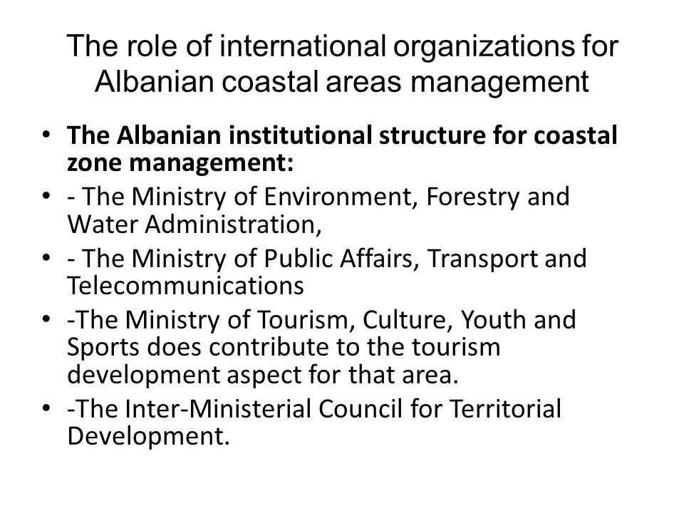 The role of international organizations for Albanian coastal areas management The Albanian institutional structure for coastal zone management: - The
