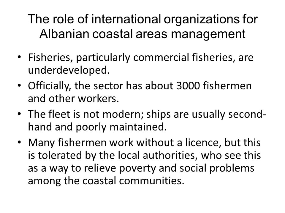 The role of international organizations for Albanian coastal areas management Fisheries, particularly commercial fisheries, are underdeveloped. Offici