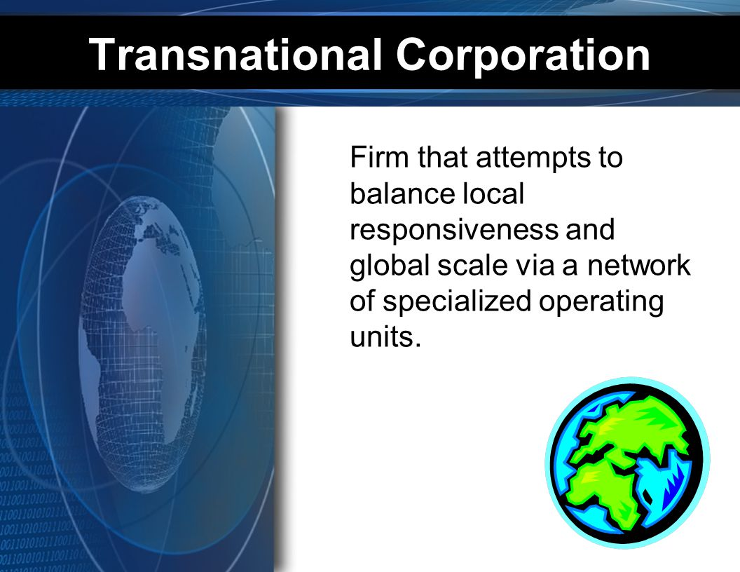 Transnational Corporation Firm that attempts to balance local responsiveness and global scale via a network of specialized operating units.