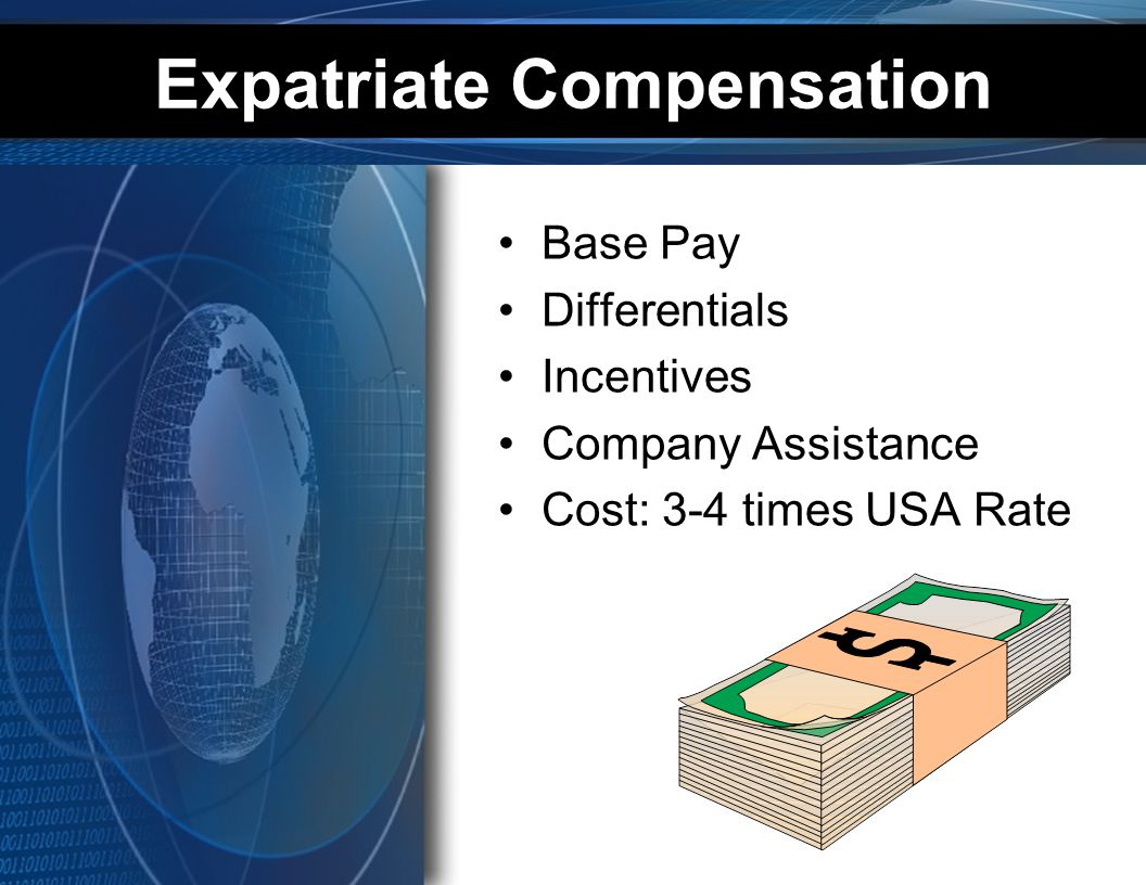 Expatriate Compensation Base Pay Differentials Incentives Company Assistance Cost: 3-4 times USA Rate