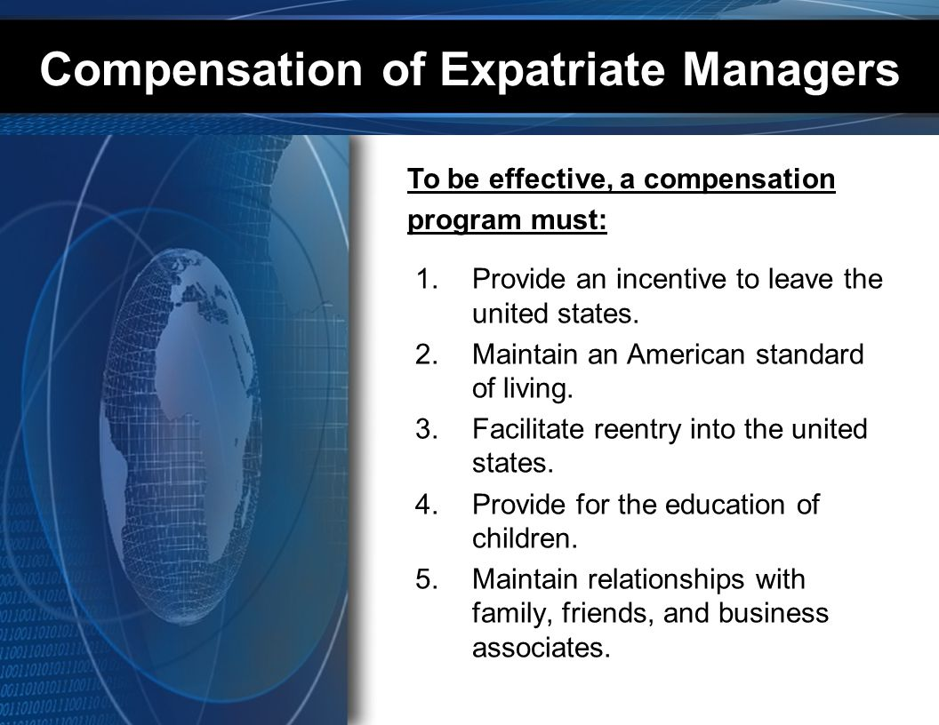 Compensation of Expatriate Managers 1.Provide an incentive to leave the united states. 2.Maintain an American standard of living. 3.Facilitate reentry