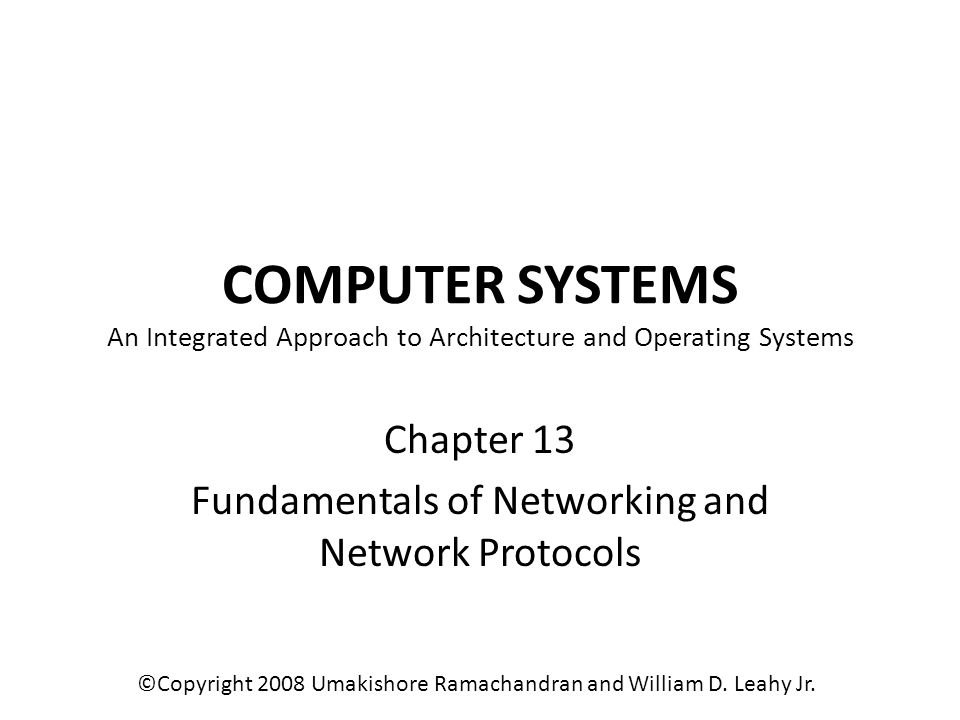 COMPUTER SYSTEMS An Integrated Approach to Architecture and Operating Systems Chapter 13 Fundamentals of Networking and Network Protocols ©Copyright 2008 Umakishore Ramachandran and William D.