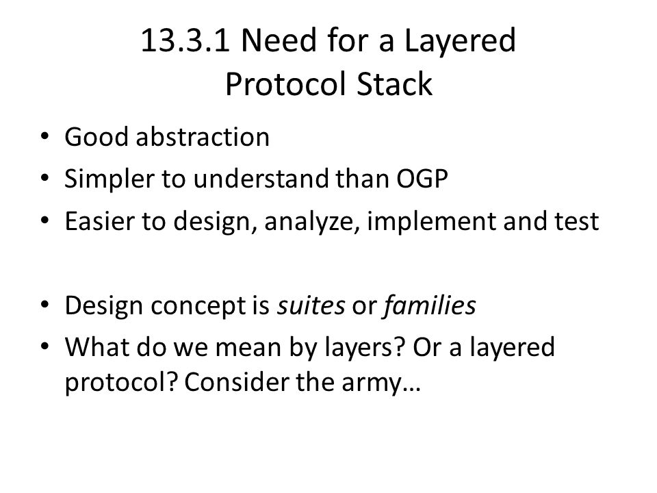 13.3.1 Need for a Layered Protocol Stack Good abstraction Simpler to understand than OGP Easier to design, analyze, implement and test Design concept is suites or families What do we mean by layers.