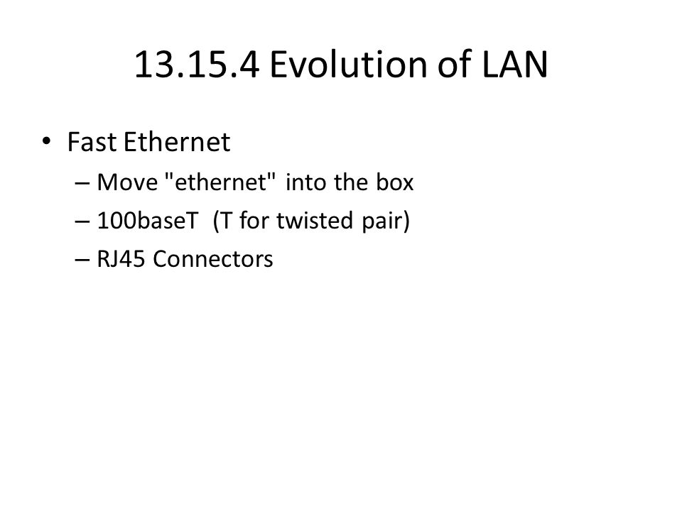 13.15.4 Evolution of LAN Fast Ethernet – Move ethernet into the box – 100baseT (T for twisted pair) – RJ45 Connectors