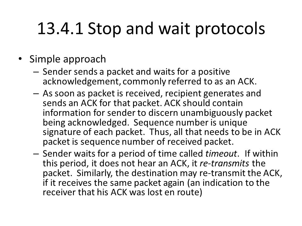 Stop and wait protocols Simple approach – Sender sends a packet and waits for a positive acknowledgement, commonly referred to as an ACK.
