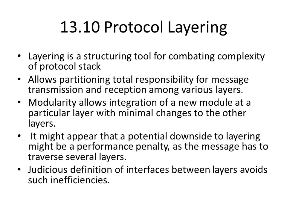 13.10 Protocol Layering Layering is a structuring tool for combating complexity of protocol stack Allows partitioning total responsibility for message transmission and reception among various layers.