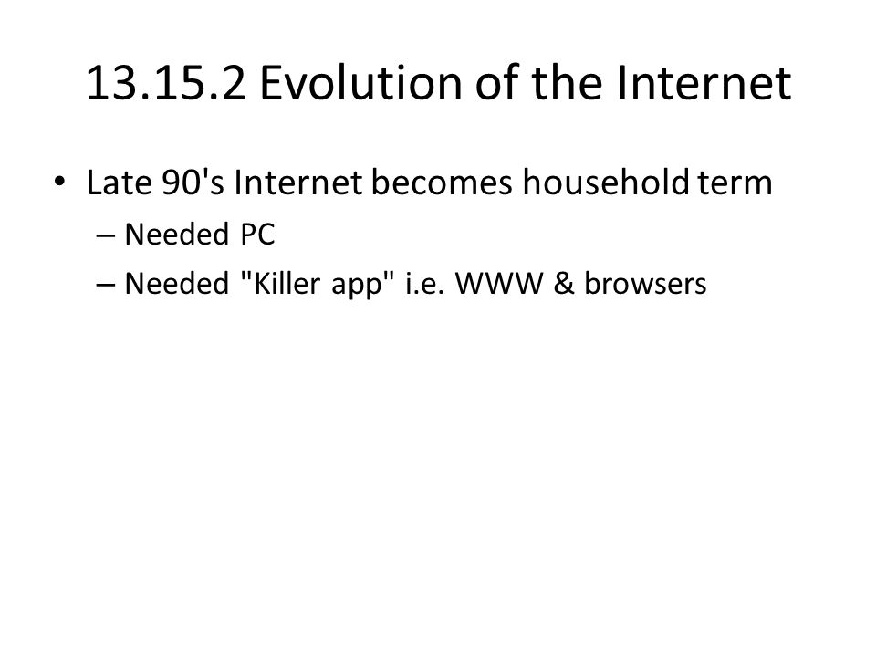 13.15.2 Evolution of the Internet Late 90 s Internet becomes household term – Needed PC – Needed Killer app i.e.