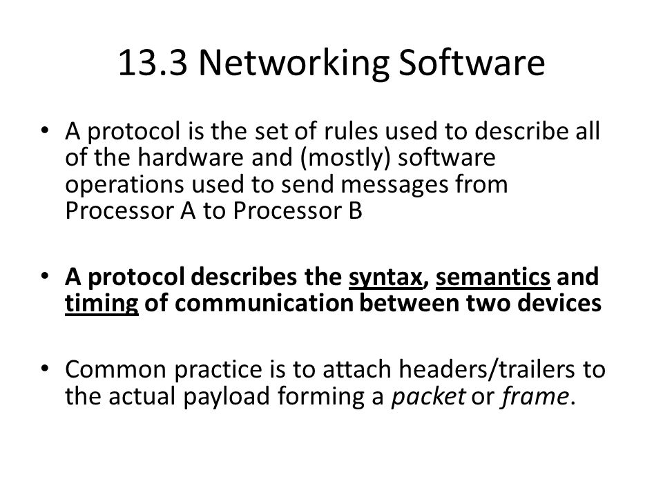 13.3 Networking Software A protocol is the set of rules used to describe all of the hardware and (mostly) software operations used to send messages from Processor A to Processor B A protocol describes the syntax, semantics and timing of communication between two devices Common practice is to attach headers/trailers to the actual payload forming a packet or frame.