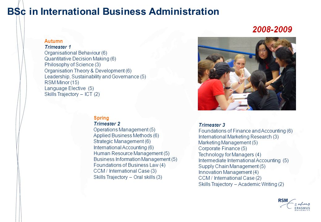 BSc in International Business Administration 2008-2009 Autumn Trimester 1 Organisational Behaviour (6) Quantitative Decision Making (6) Philosophy of Science (3) Organisation Theory & Development (6) Leadership, Sustainability and Governance (5) RSM Minor (15) Language Elective (5) Skills Trajectory – ICT (2) Spring Trimester 2 Operations Management (5) Applied Business Methods (6) Strategic Management (6) International Accounting (6) Human Resource Management (5) Business Information Management (5) Foundations of Business Law (4) CCM / International Case (3) Skills Trajectory – Oral skills (3) Trimester 3 Foundations of Finance and Accounting (6) International Marketing Research (3) Marketing Management (5) Corporate Finance (5) Technology for Managers (4) Intermediate International Accounting (5) Supply Chain Management (5) Innovation Management (4) CCM / International Case (2) Skills Trajectory – Academic Writing (2)