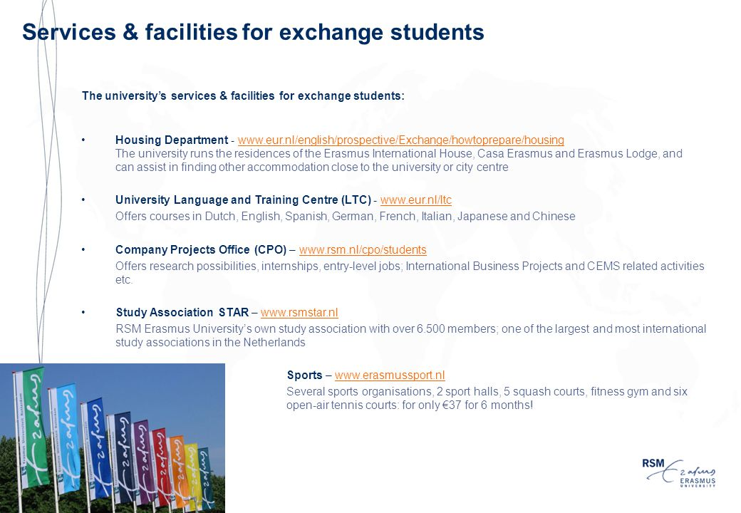 The university's services & facilities for exchange students: Housing Department - www.eur.nl/english/prospective/Exchange/howtoprepare/housingwww.eur.nl/english/prospective/Exchange/howtoprepare/housing The university runs the residences of the Erasmus International House, Casa Erasmus and Erasmus Lodge, and can assist in finding other accommodation close to the university or city centre University Language and Training Centre (LTC) - www.eur.nl/ltcwww.eur.nl/ltc Offers courses in Dutch, English, Spanish, German, French, Italian, Japanese and Chinese Company Projects Office (CPO) – www.rsm.nl/cpo/studentswww.rsm.nl/cpo/students Offers research possibilities, internships, entry-level jobs; International Business Projects and CEMS related activities etc.