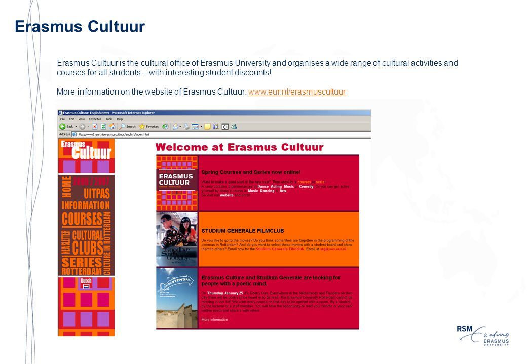 Erasmus Cultuur Erasmus Cultuur is the cultural office of Erasmus University and organises a wide range of cultural activities and courses for all students – with interesting student discounts.