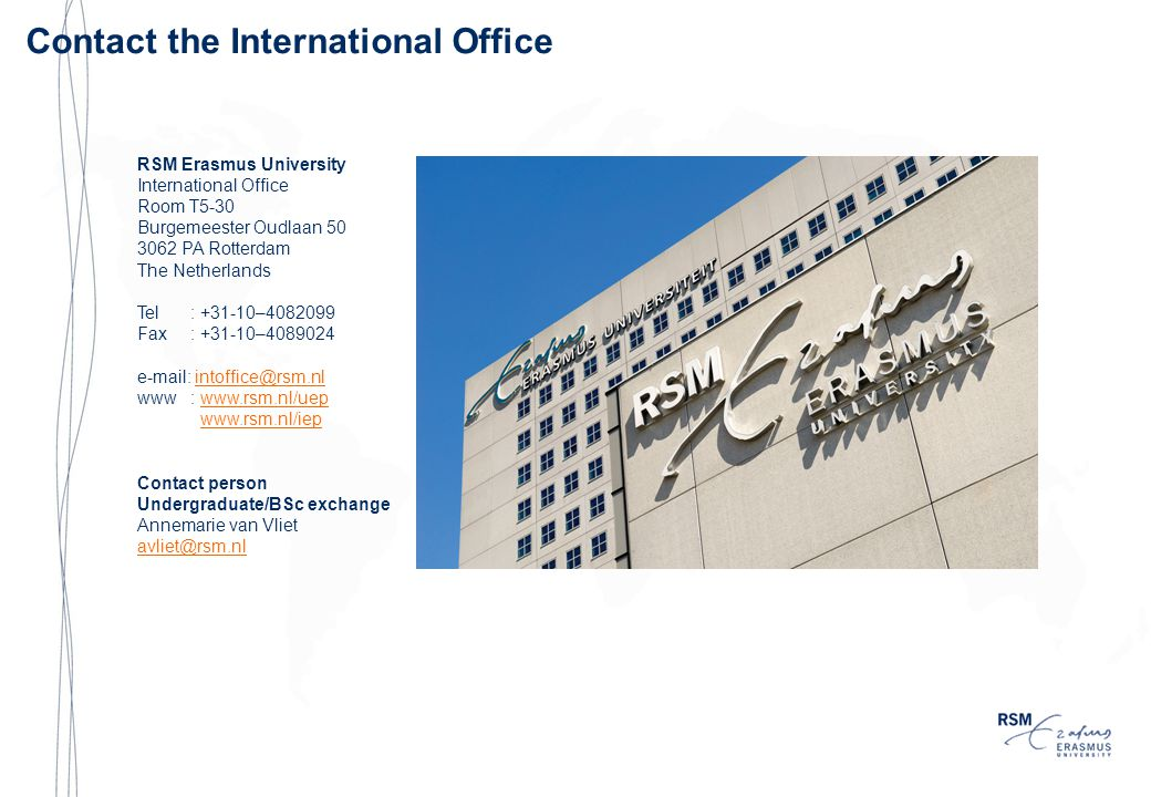 Contact the International Office RSM Erasmus University International Office Room T5-30 Burgemeester Oudlaan PA Rotterdam The Netherlands Tel: – Fax: – www:     Contact person Undergraduate/BSc exchange Annemarie van Vliet