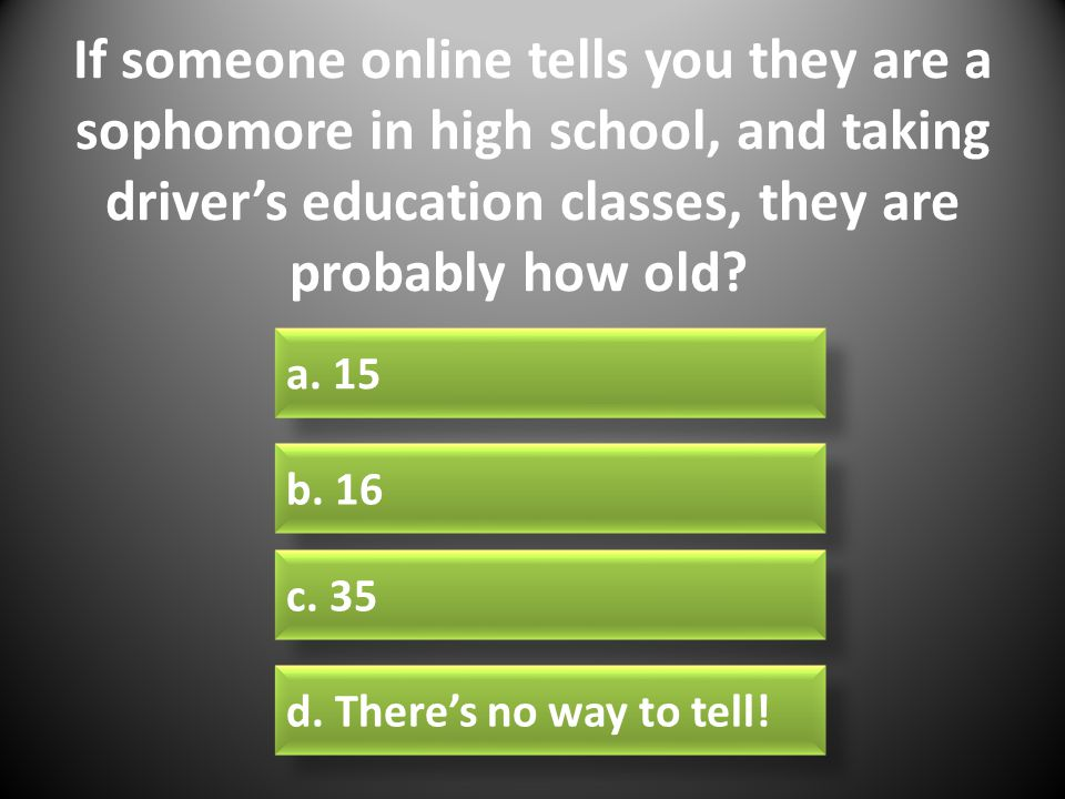 If someone online tells you they are a sophomore in high school, and taking driver's education classes, they are probably how old.