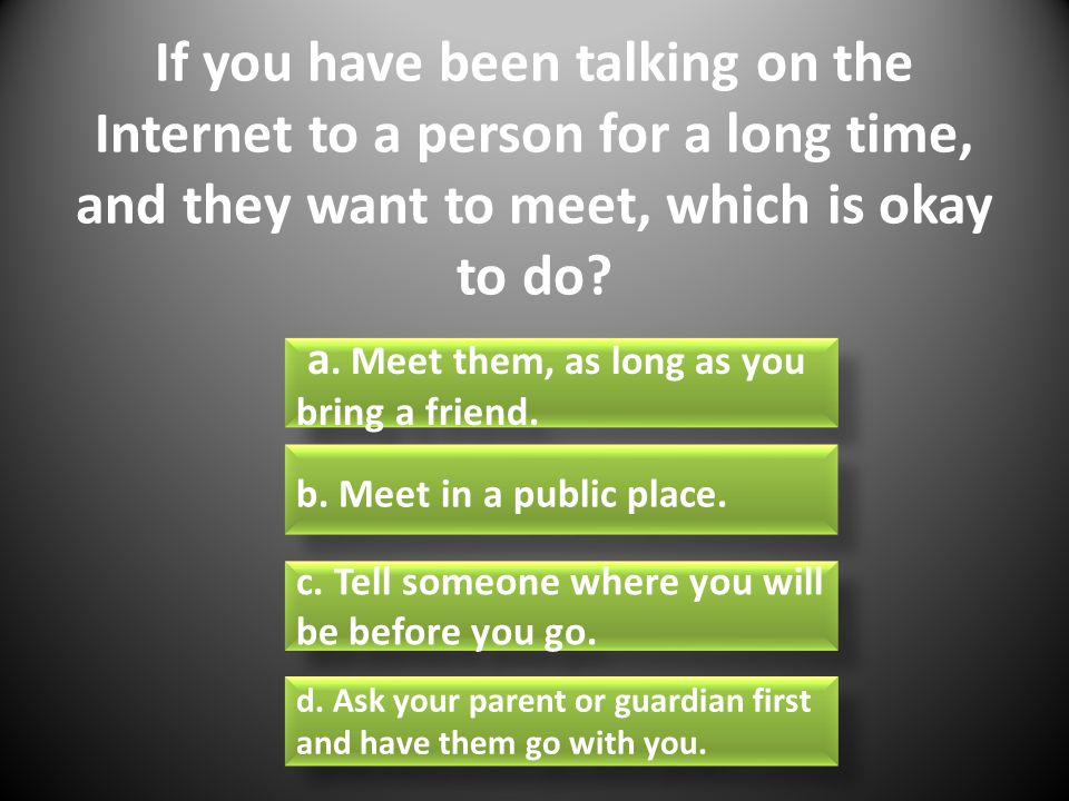 If you have been talking on the Internet to a person for a long time, and they want to meet, which is okay to do.