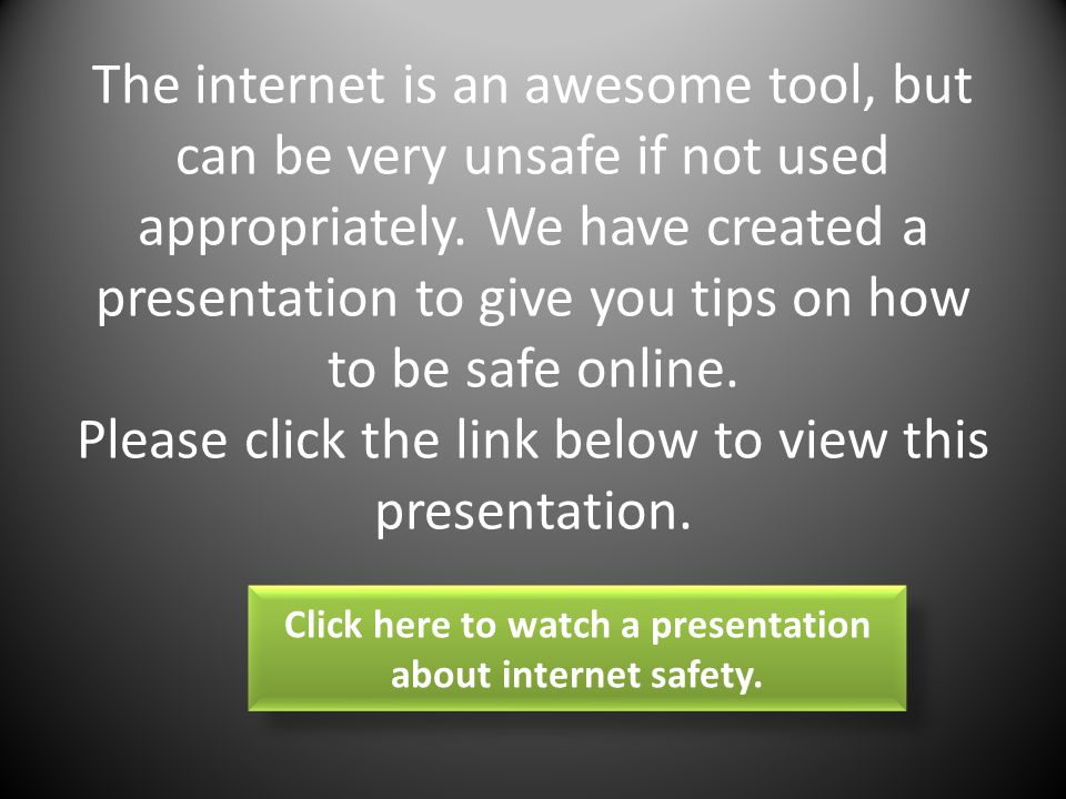 The internet is an awesome tool, but can be very unsafe if not used appropriately.