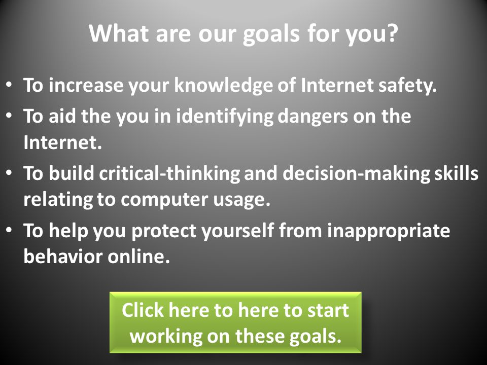 What are our goals for you.To increase your knowledge of Internet safety.