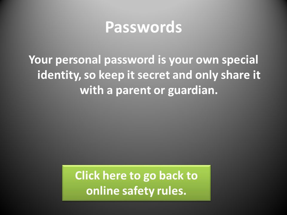 Passwords Your personal password is your own special identity, so keep it secret and only share it with a parent or guardian.