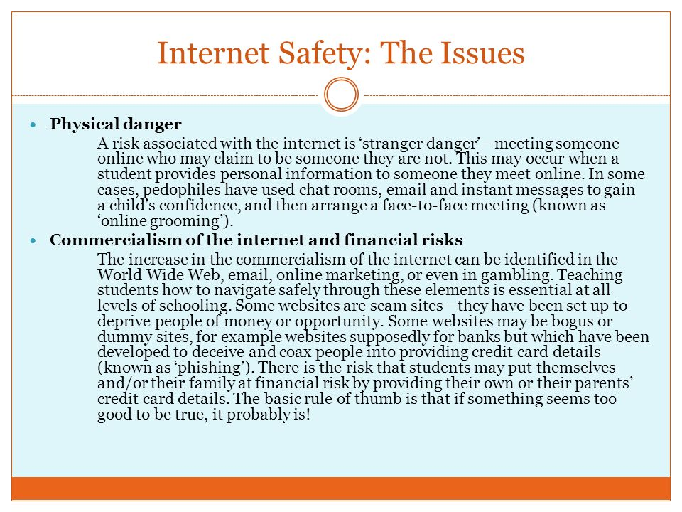 Internet Safety: The Issues Physical danger A risk associated with the internet is 'stranger danger'—meeting someone online who may claim to be someone they are not.