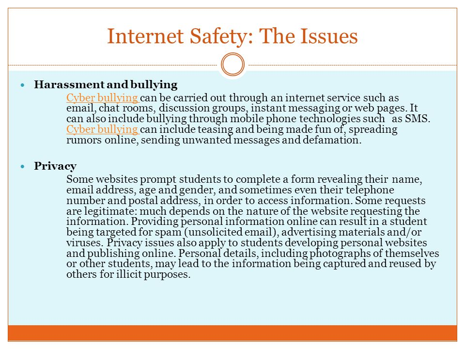 Internet Safety: The Issues Harassment and bullying Cyber bullying Cyber bullying can be carried out through an internet service such as email, chat r