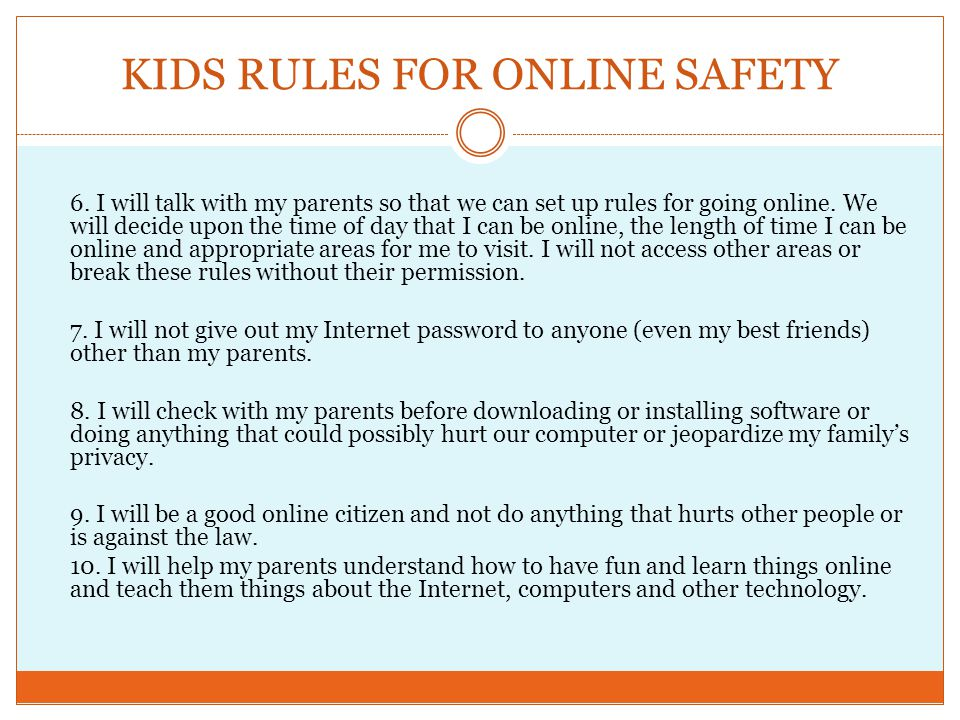 KIDS RULES FOR ONLINE SAFETY 6. I will talk with my parents so that we can set up rules for going online. We will decide upon the time of day that I c