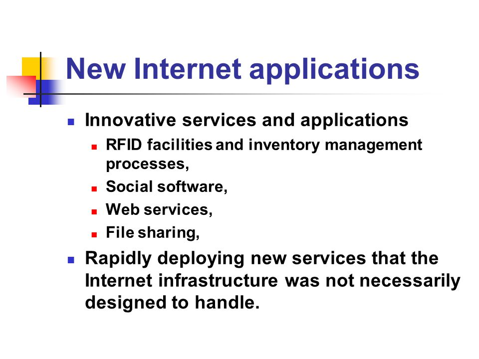 New Internet applications Innovative services and applications RFID facilities and inventory management processes, Social software, Web services, File sharing, Rapidly deploying new services that the Internet infrastructure was not necessarily designed to handle.