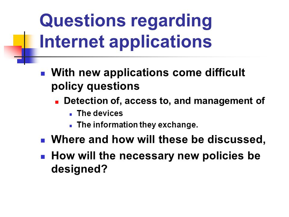 Questions regarding Internet applications With new applications come difficult policy questions Detection of, access to, and management of The devices The information they exchange.